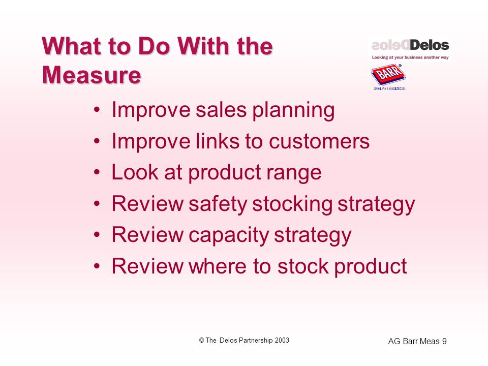AG Barr Meas 9 © The Delos Partnership 2003 What to Do With the Measure Improve sales planning Improve links to customers Look at product range Review safety stocking strategy Review capacity strategy Review where to stock product