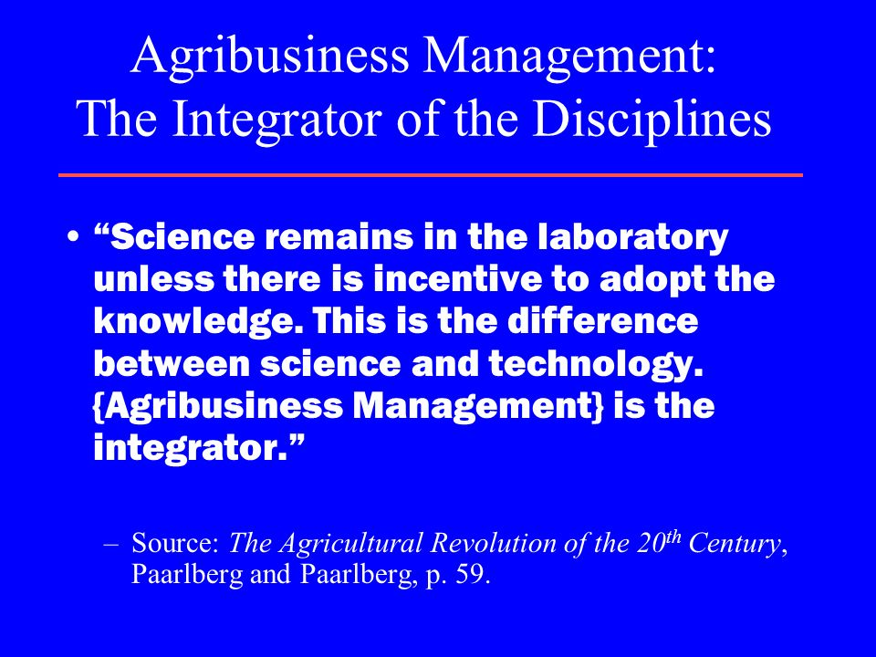 Agribusiness Management: The Integrator of the Disciplines Science remains in the laboratory unless there is incentive to adopt the knowledge. This is