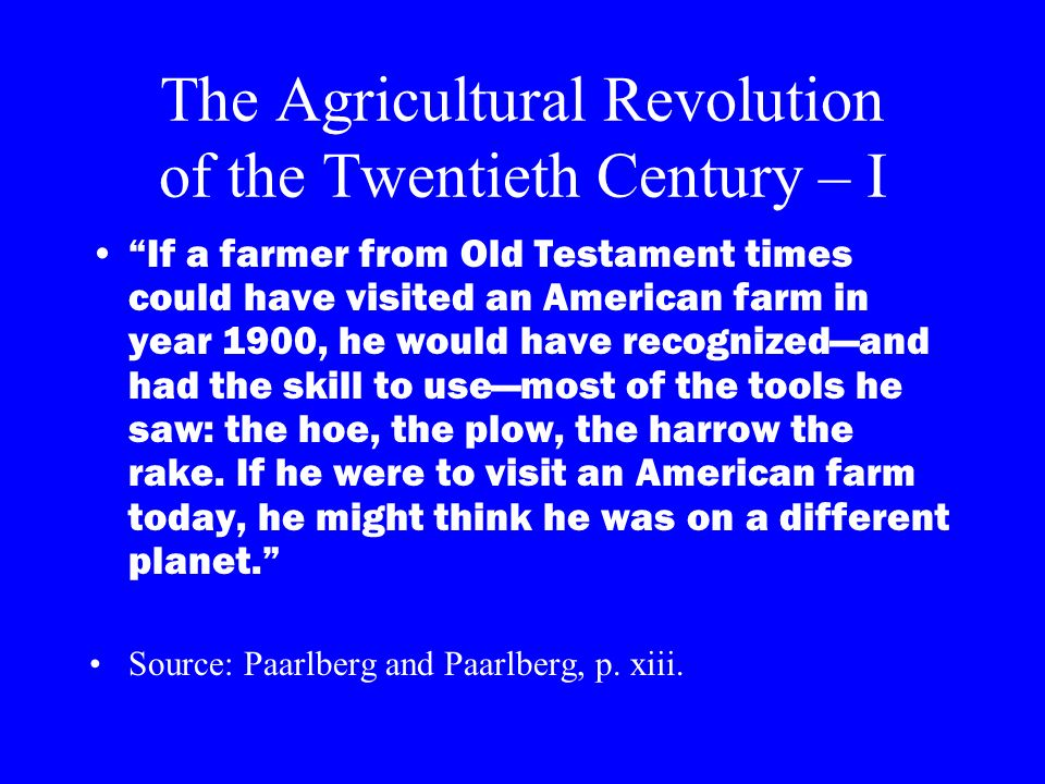 The Agricultural Revolution of the Twentieth Century – I If a farmer from Old Testament times could have visited an American farm in year 1900, he wou