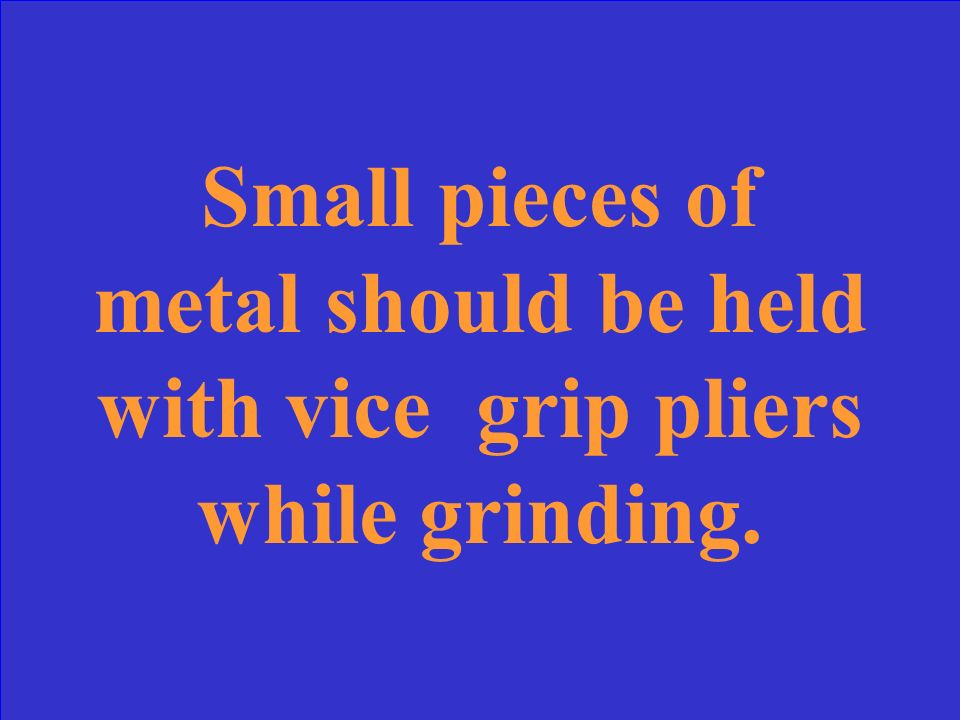 Small pieces of metal should be held with ________ while grinding.