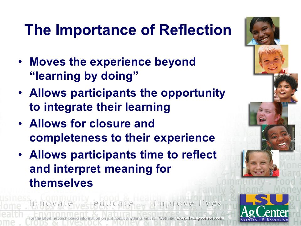 The Importance of Reflection Moves the experience beyond learning by doing Allows participants the opportunity to integrate their learning Allows for closure and completeness to their experience Allows participants time to reflect and interpret meaning for themselves