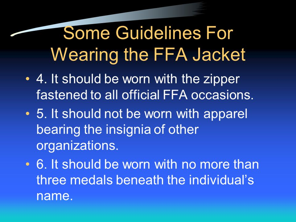 Some Guidelines For Wearing the FFA Jacket 1. It should only be worn by FFA members. 2. It should always be clean and neat. 3. It should only have the