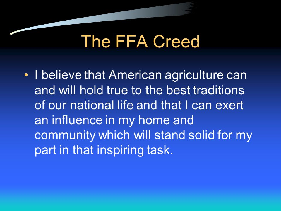 The FFA Creed I believe in less dependence on begging and more power in bargaining; in the life abundant and enough honest wealth to help make it so for others as well as myself; in less need for charity and more of it when needed; in being happy myself and paying square with those whose happiness depends upon me.