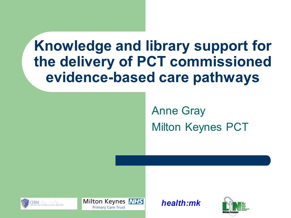 health:mk Anne Gray Milton Keynes PCT Knowledge and library support for the delivery of PCT commissioned evidence-based care pathways