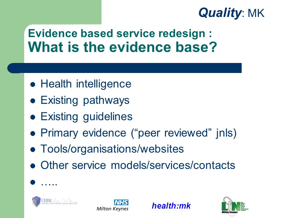 health:mk Quality : MK Evidence based service redesign : What is the evidence base? Health intelligence Existing pathways Existing guidelines Primary