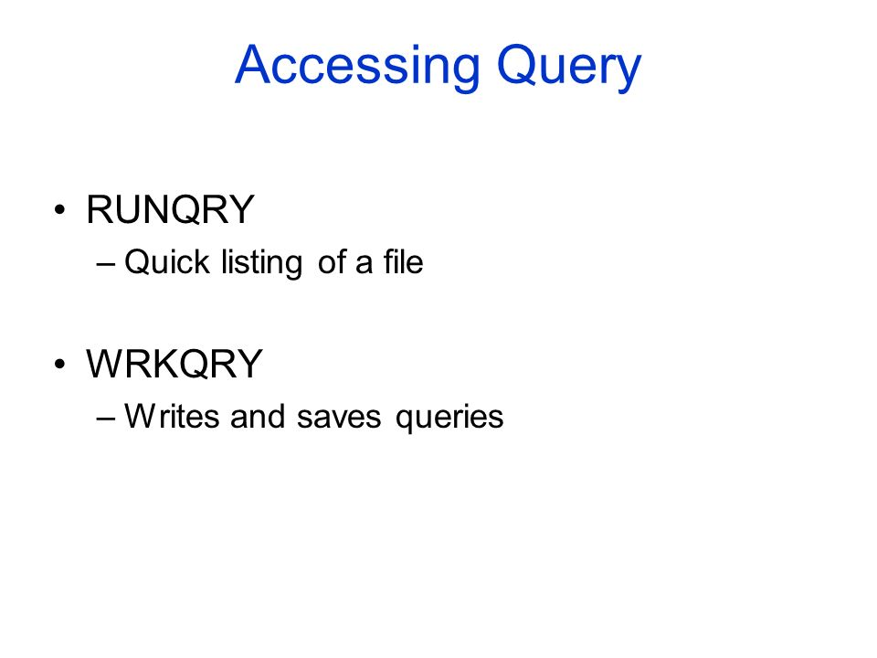 Accessing Query RUNQRY –Quick listing of a file WRKQRY –Writes and saves queries