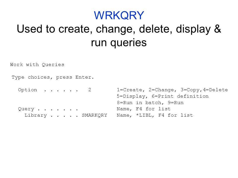 WRKQRY Used to create, change, delete, display & run queries Work with Queries Type choices, press Enter.
