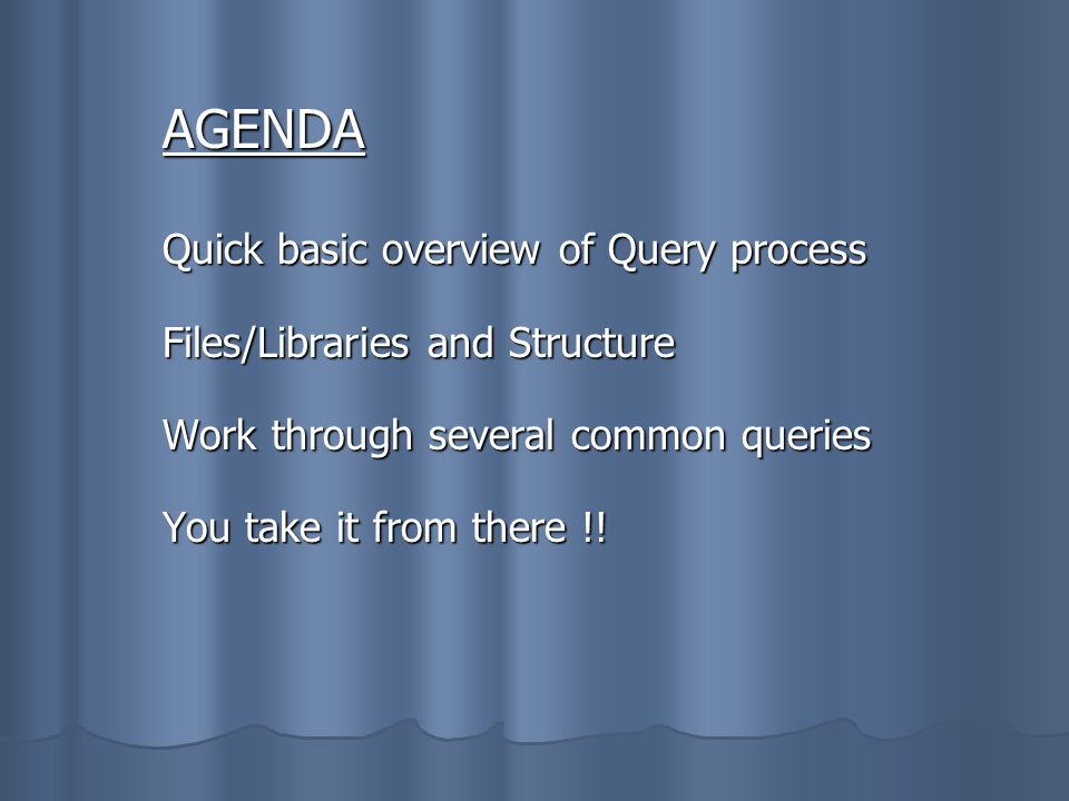 AGENDA Quick basic overview of Query process Files/Libraries and Structure Work through several common queries You take it from there !!