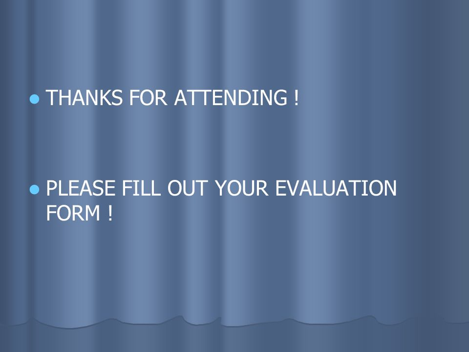 THANKS FOR ATTENDING ! PLEASE FILL OUT YOUR EVALUATION FORM !
