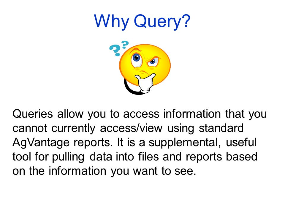 Why Query? Queries allow you to access information that you cannot currently access/view using standard AgVantage reports. It is a supplemental, usefu