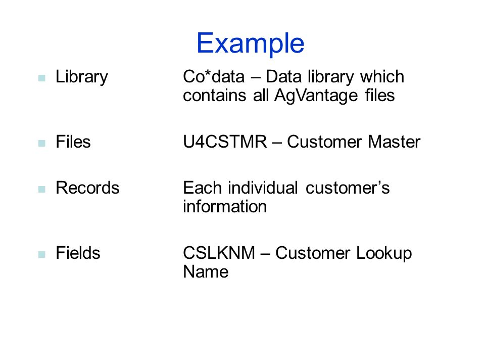 Example LibraryCo*data – Data library which contains all AgVantage files FilesU4CSTMR – Customer Master RecordsEach individual customers information F