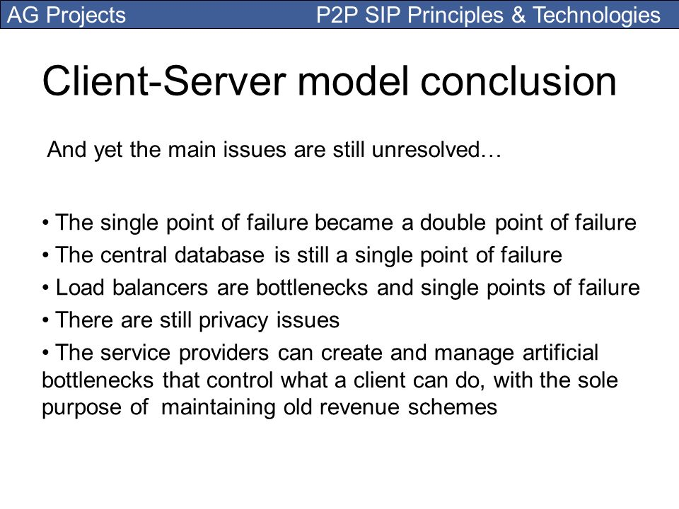 AG Projects P2P SIP Principles & Technologies Client-Server model conclusion And yet the main issues are still unresolved… The single point of failure