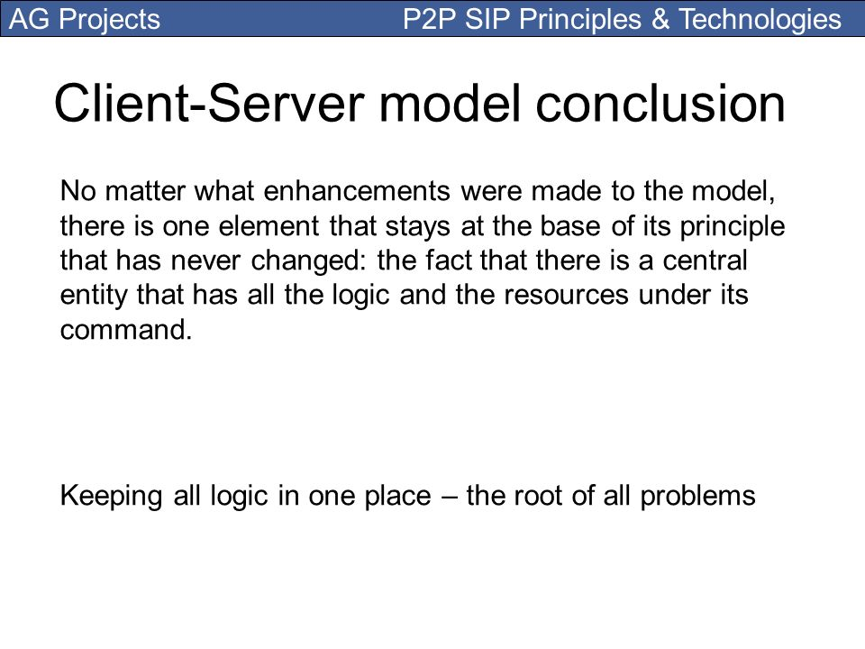 AG Projects P2P SIP Principles & Technologies Client-Server model conclusion No matter what enhancements were made to the model, there is one element