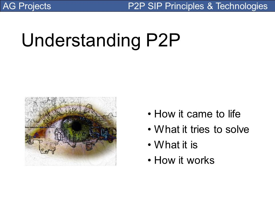 AG Projects P2P SIP Principles & Technologies Understanding P2P How it came to life What it tries to solve What it is How it works