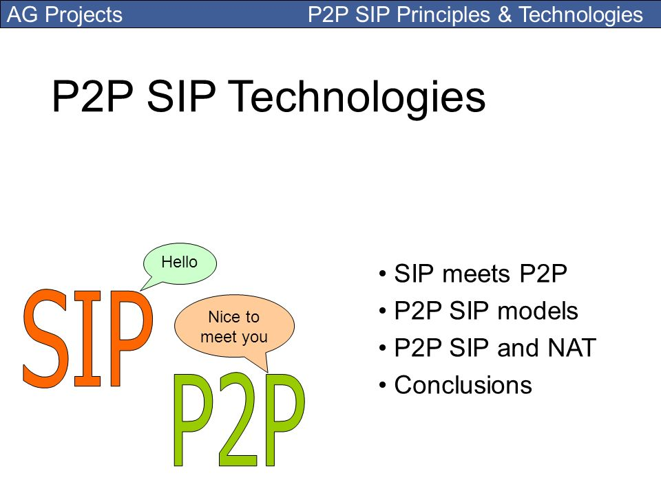 AG Projects P2P SIP Principles & Technologies P2P SIP Technologies SIP meets P2P P2P SIP models P2P SIP and NAT Conclusions Hello Nice to meet you