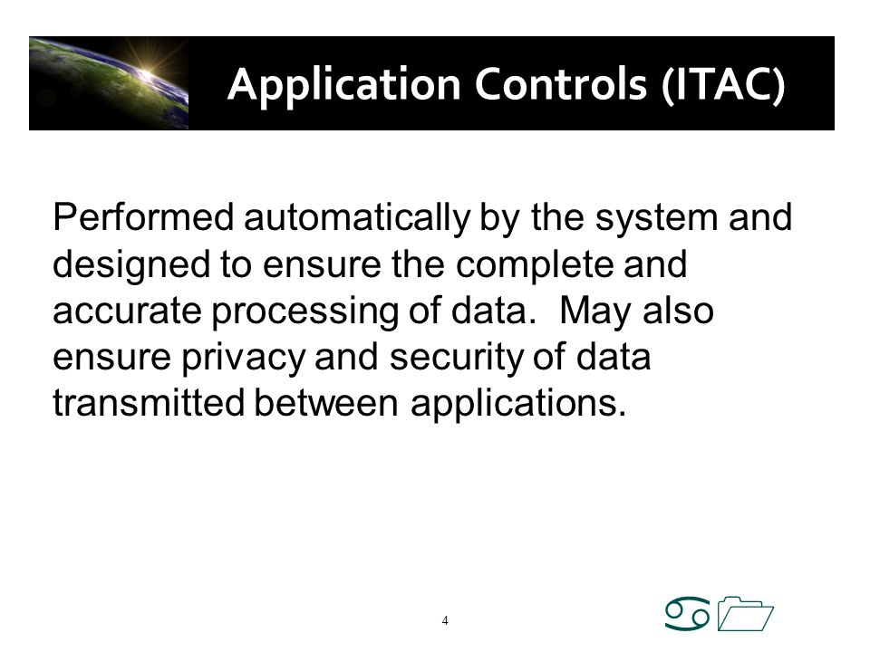 a1 4 Application Controls (ITAC) Performed automatically by the system and designed to ensure the complete and accurate processing of data. May also e
