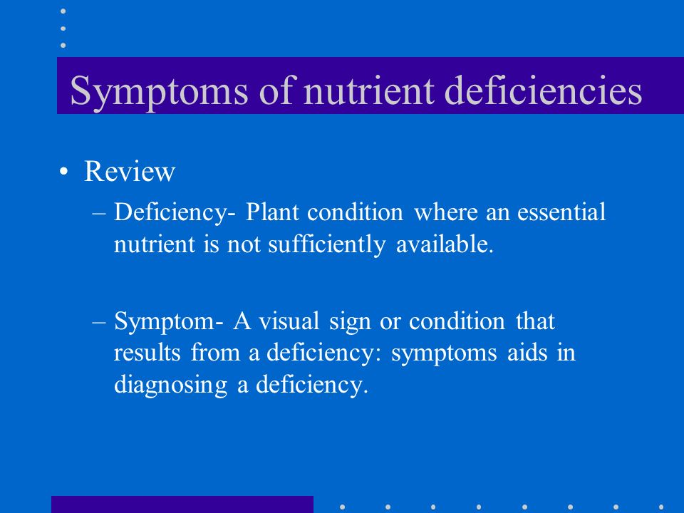 Symptoms of nutrient deficiencies Review –Deficiency- Plant condition where an essential nutrient is not sufficiently available. –Symptom- A visual si