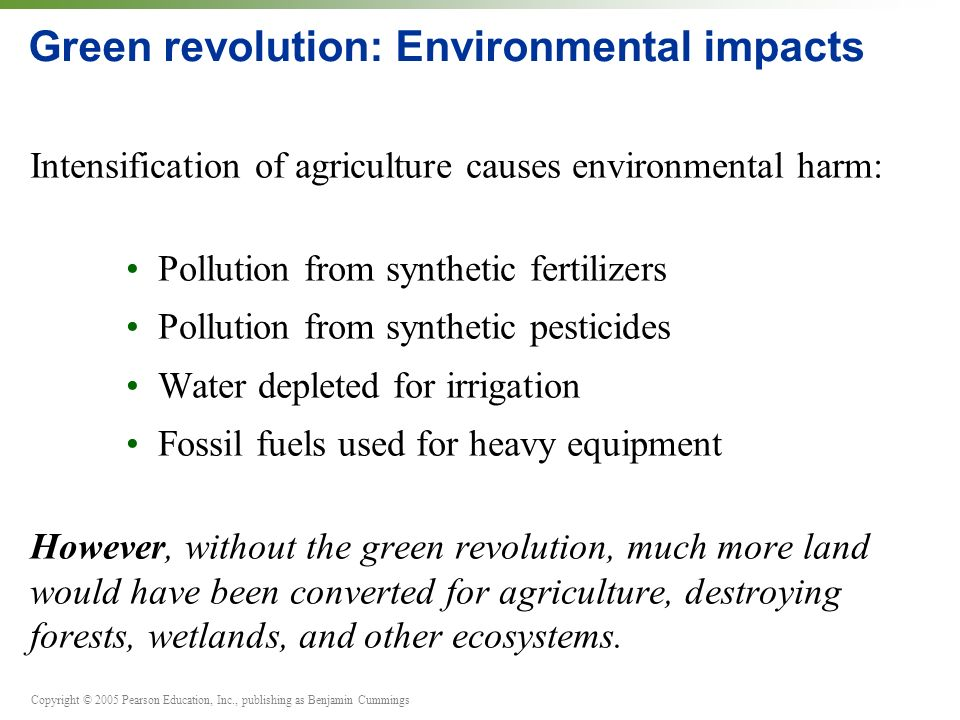 Copyright © 2005 Pearson Education, Inc., publishing as Benjamin Cummings Green revolution: Environmental impacts Intensification of agriculture cause