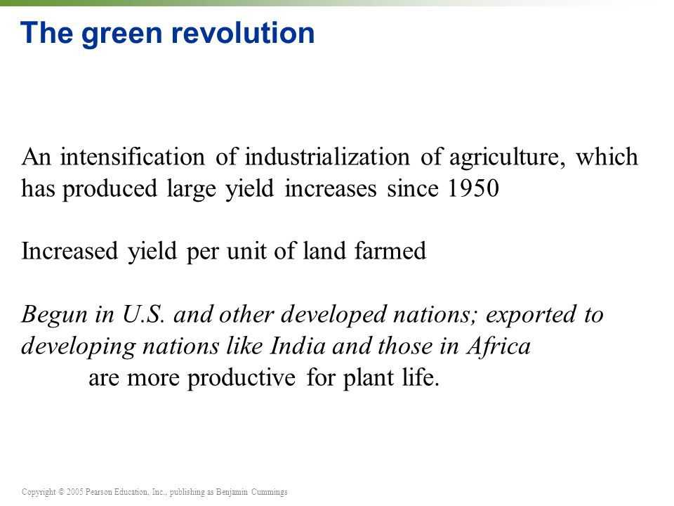 Copyright © 2005 Pearson Education, Inc., publishing as Benjamin Cummings The green revolution An intensification of industrialization of agriculture,