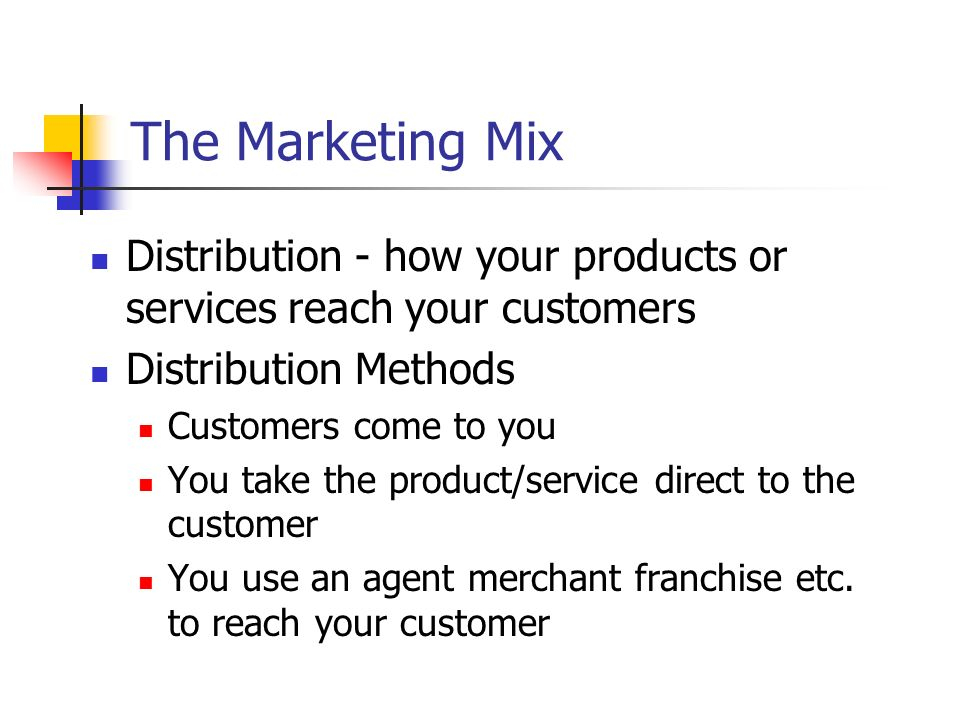 The Marketing Mix Distribution - how your products or services reach your customers Distribution Methods Customers come to you You take the product/se