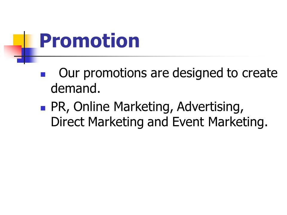 Promotion Our promotions are designed to create demand. PR, Online Marketing, Advertising, Direct Marketing and Event Marketing.