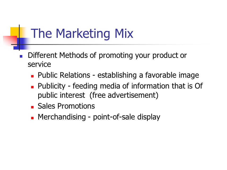 The Marketing Mix Different Methods of promoting your product or service Public Relations - establishing a favorable image Publicity - feeding media o