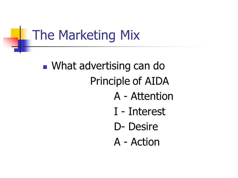The Marketing Mix What advertising can do Principle of AIDA A - Attention I - Interest D- Desire A - Action