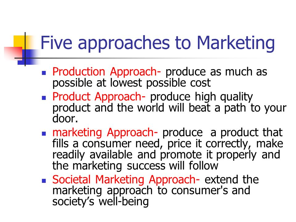Five approaches to Marketing Production Approach- produce as much as possible at lowest possible cost Product Approach- produce high quality product a