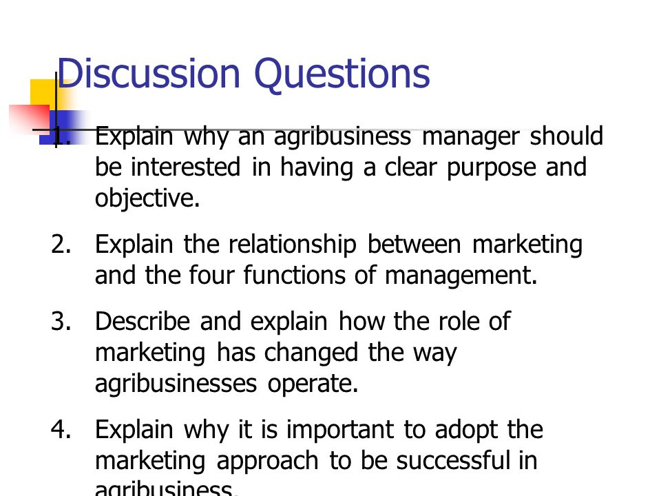 Discussion Questions 1.Explain why an agribusiness manager should be interested in having a clear purpose and objective. 2.Explain the relationship be