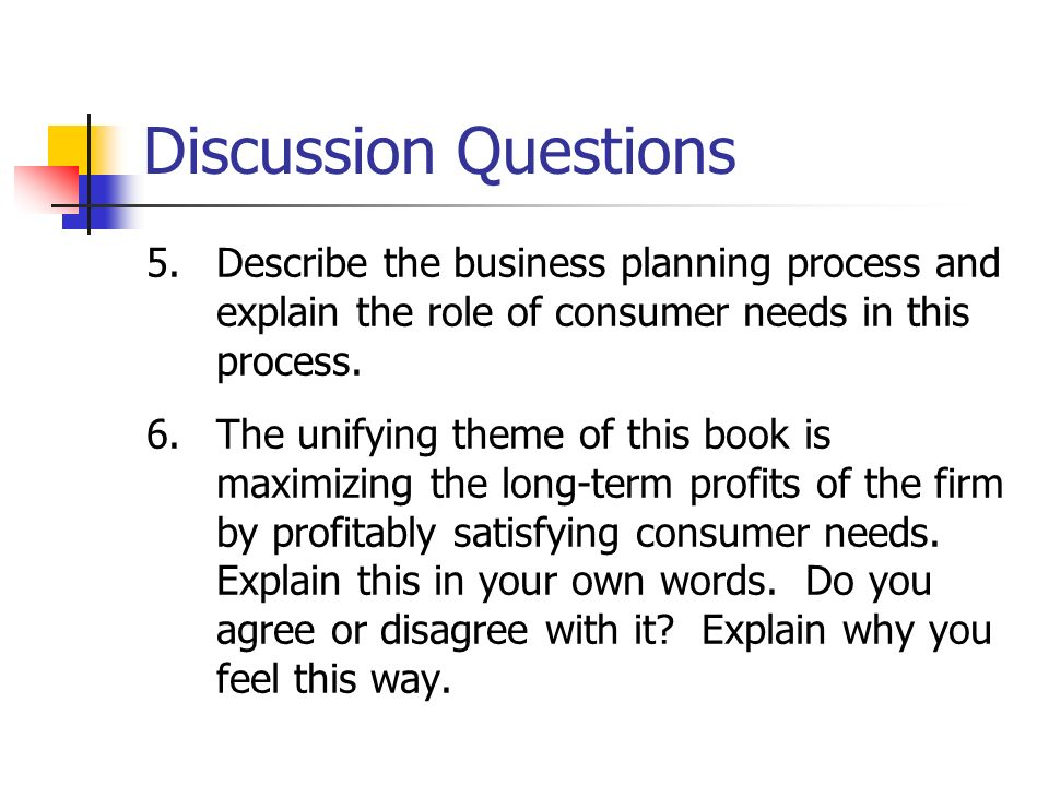 Discussion Questions 5.Describe the business planning process and explain the role of consumer needs in this process. 6.The unifying theme of this boo