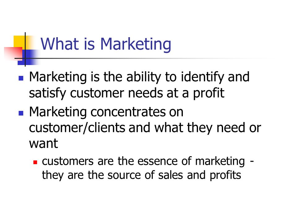 What is Marketing Marketing is the ability to identify and satisfy customer needs at a profit Marketing concentrates on customer/clients and what they