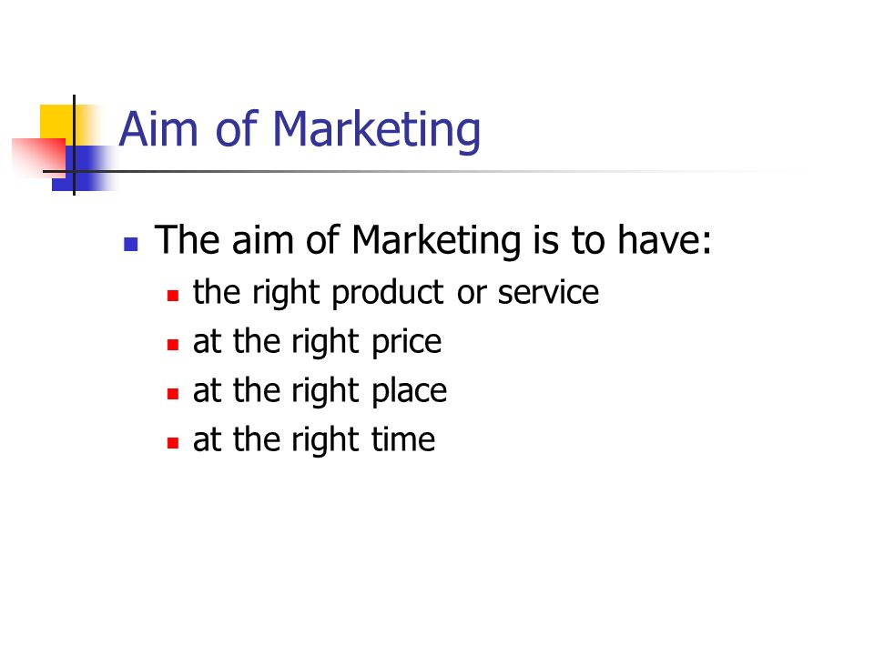 Aim of Marketing The aim of Marketing is to have: the right product or service at the right price at the right place at the right time