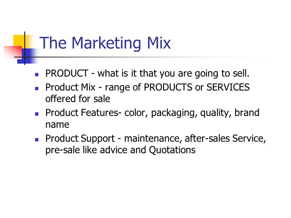 The Marketing Mix PRODUCT - what is it that you are going to sell. Product Mix - range of PRODUCTS or SERVICES offered for sale Product Features- colo