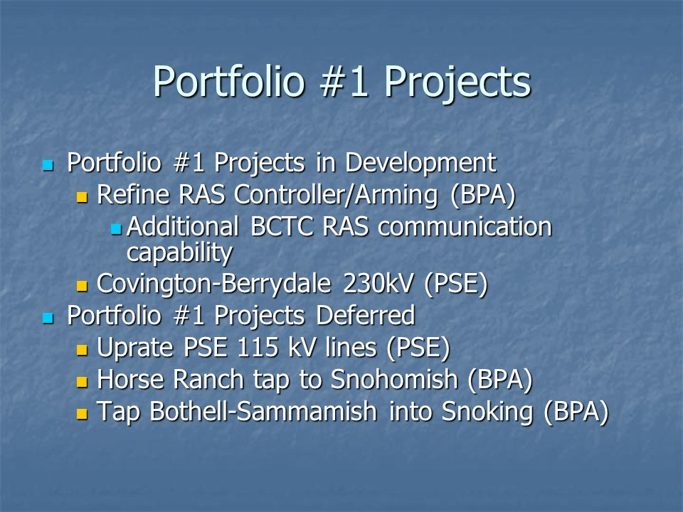 Portfolio #1 Projects Portfolio #1 Projects in Development Portfolio #1 Projects in Development Refine RAS Controller/Arming (BPA) Refine RAS Controller/Arming (BPA) Additional BCTC RAS communication capability Additional BCTC RAS communication capability Covington-Berrydale 230kV (PSE) Covington-Berrydale 230kV (PSE) Portfolio #1 Projects Deferred Portfolio #1 Projects Deferred Uprate PSE 115 kV lines (PSE) Uprate PSE 115 kV lines (PSE) Horse Ranch tap to Snohomish (BPA) Horse Ranch tap to Snohomish (BPA) Tap Bothell-Sammamish into Snoking (BPA) Tap Bothell-Sammamish into Snoking (BPA)