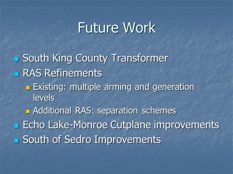 Future Work South King County Transformer South King County Transformer RAS Refinements RAS Refinements Existing: multiple arming and generation levels Existing: multiple arming and generation levels Additional RAS: separation schemes Additional RAS: separation schemes Echo Lake-Monroe Cutplane improvements Echo Lake-Monroe Cutplane improvements South of Sedro Improvements South of Sedro Improvements