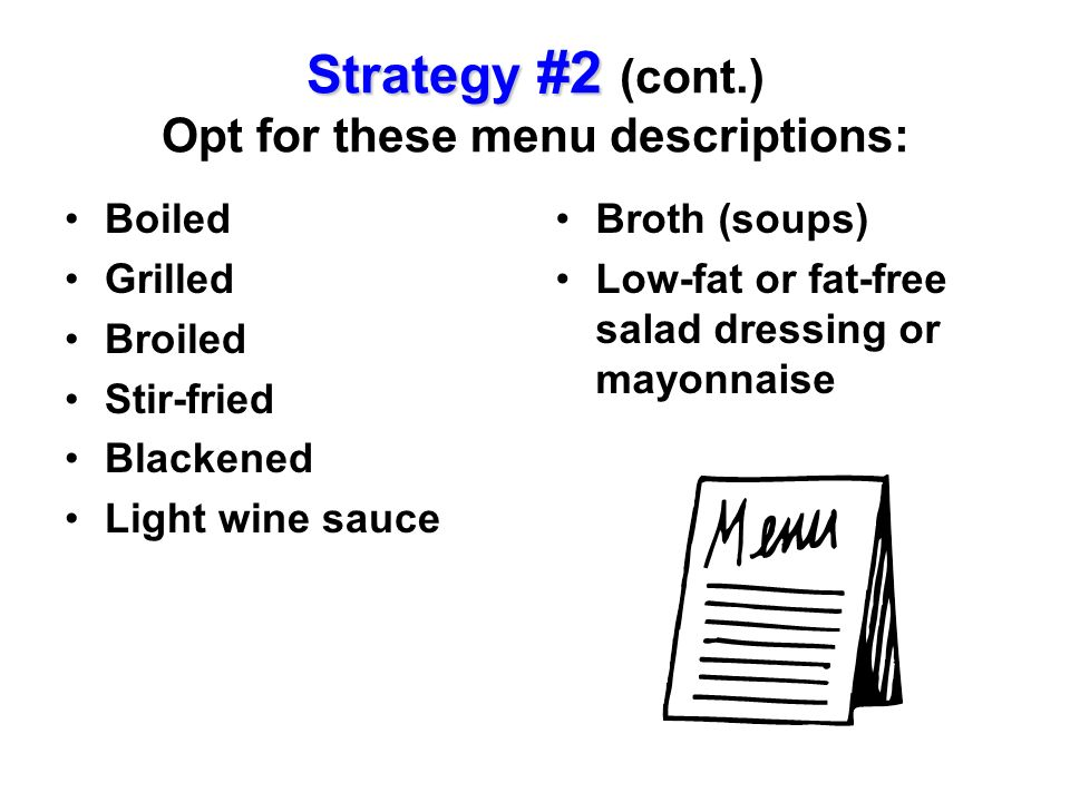 Strategy #2 Strategy #2 (cont.) Opt for these menu descriptions: Boiled Grilled Broiled Stir-fried Blackened Light wine sauce Broth (soups) Low-fat or