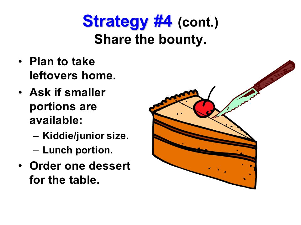 Plan to take leftovers home. Ask if smaller portions are available: –Kiddie/junior size. –Lunch portion. Order one dessert for the table. Strategy #4