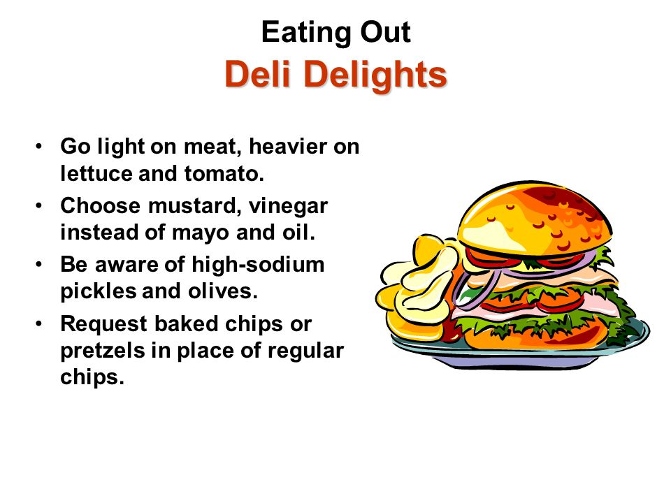 Deli Delights Eating Out Deli Delights Go light on meat, heavier on lettuce and tomato. Choose mustard, vinegar instead of mayo and oil. Be aware of h