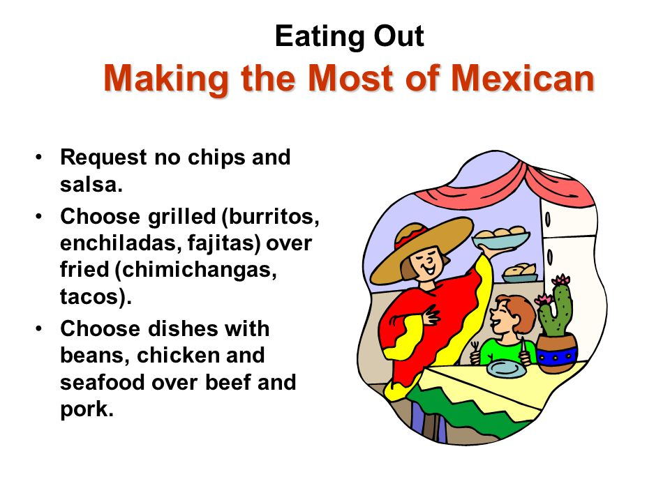 Making the Most of Mexican Eating Out Making the Most of Mexican Request no chips and salsa. Choose grilled (burritos, enchiladas, fajitas) over fried