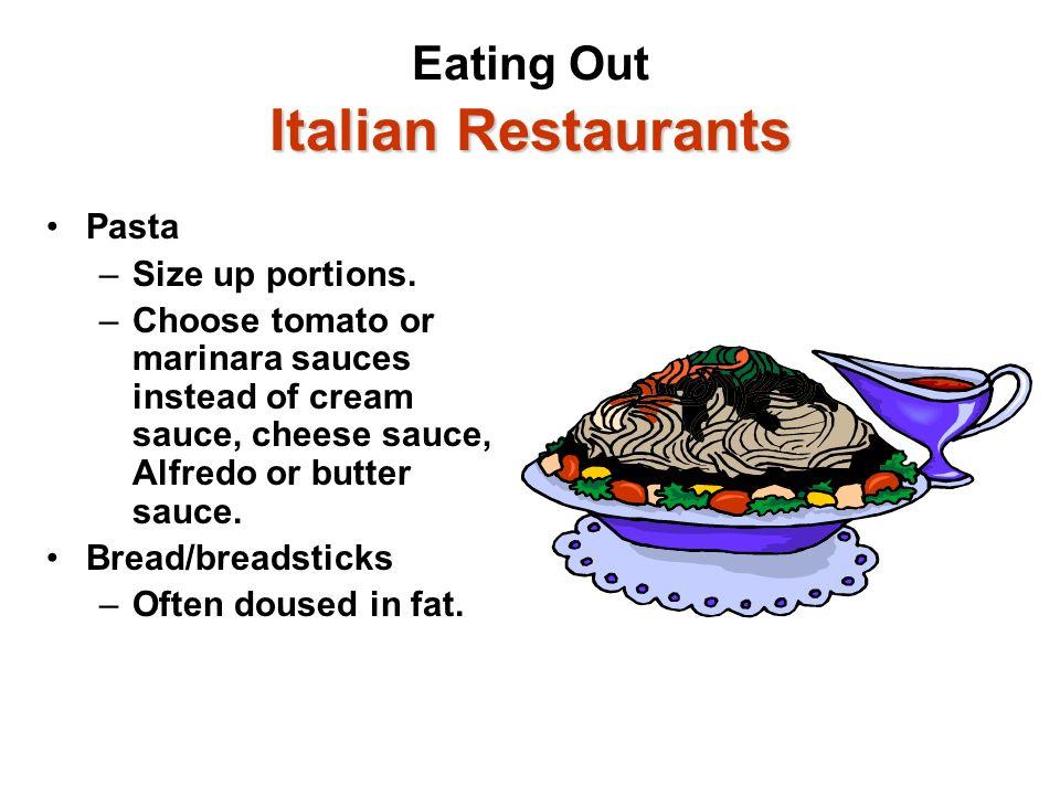 Italian Restaurants Eating Out Italian Restaurants Pasta –Size up portions. –Choose tomato or marinara sauces instead of cream sauce, cheese sauce, Al