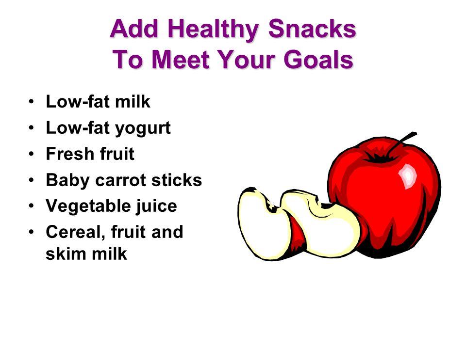 Add Healthy Snacks To Meet Your Goals Low-fat milk Low-fat yogurt Fresh fruit Baby carrot sticks Vegetable juice Cereal, fruit and skim milk