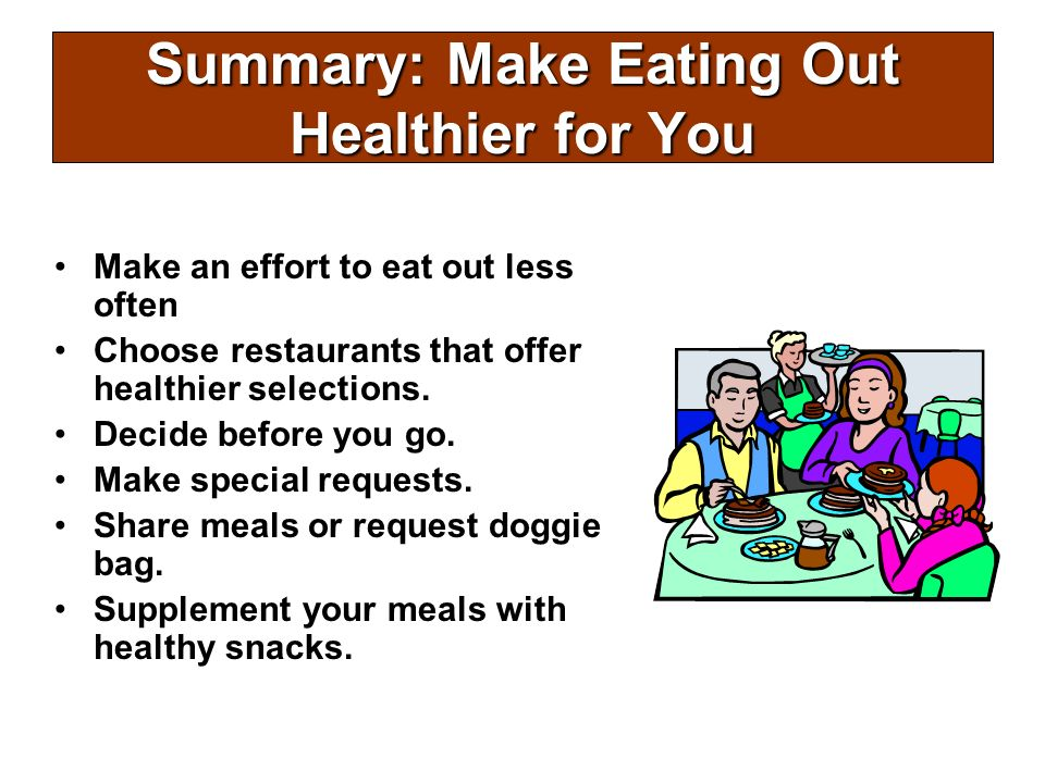 Summary: Make Eating Out Healthier for You Make an effort to eat out less often Choose restaurants that offer healthier selections. Decide before you
