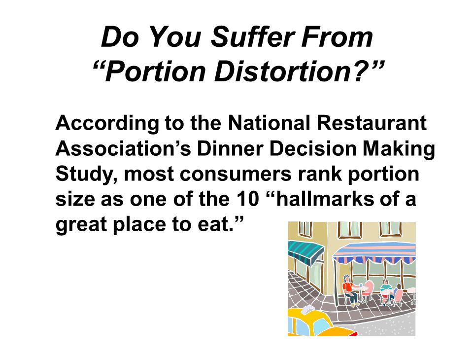 Do You Suffer From Portion Distortion? According to the National Restaurant Associations Dinner Decision Making Study, most consumers rank portion siz