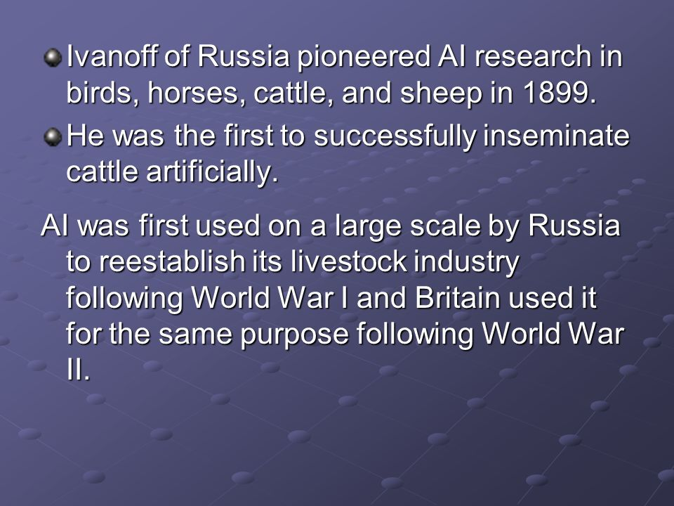 Ivanoff of Russia pioneered AI research in birds, horses, cattle, and sheep in 1899. He was the first to successfully inseminate cattle artificially.