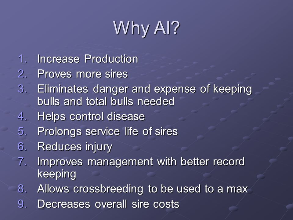 Why AI? 1.Increase Production 2.Proves more sires 3.Eliminates danger and expense of keeping bulls and total bulls needed 4.Helps control disease 5.Pr