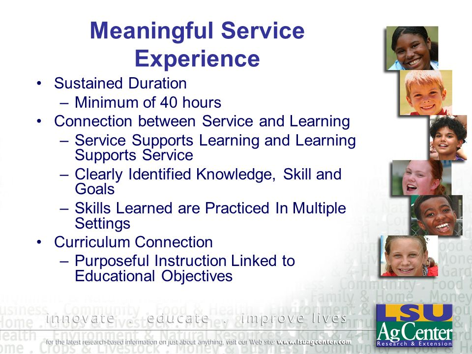 Meaningful Service Experience Sustained Duration –Minimum of 40 hours Connection between Service and Learning –Service Supports Learning and Learning Supports Service –Clearly Identified Knowledge, Skill and Goals –Skills Learned are Practiced In Multiple Settings Curriculum Connection –Purposeful Instruction Linked to Educational Objectives