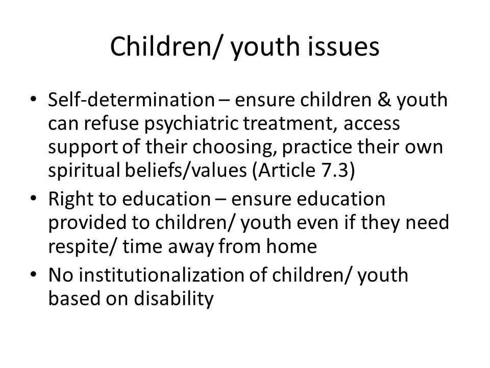Children/ youth issues Self-determination – ensure children & youth can refuse psychiatric treatment, access support of their choosing, practice their own spiritual beliefs/values (Article 7.3) Right to education – ensure education provided to children/ youth even if they need respite/ time away from home No institutionalization of children/ youth based on disability