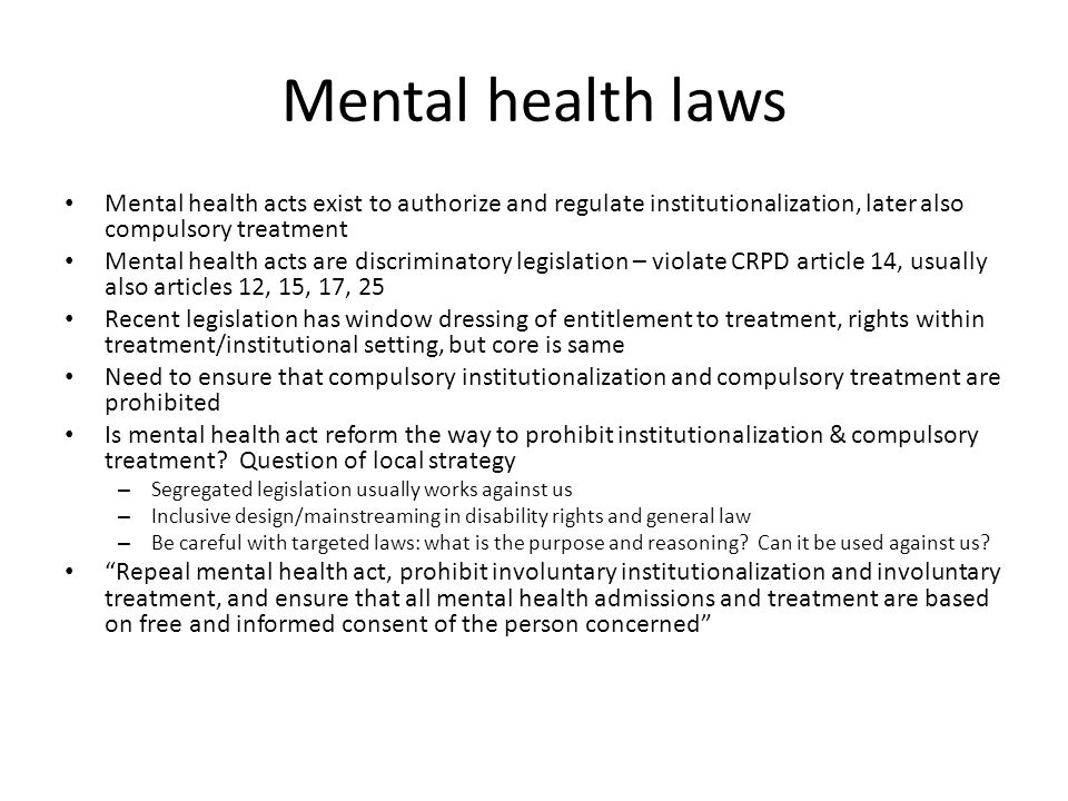 Mental health laws Mental health acts exist to authorize and regulate institutionalization, later also compulsory treatment Mental health acts are discriminatory legislation – violate CRPD article 14, usually also articles 12, 15, 17, 25 Recent legislation has window dressing of entitlement to treatment, rights within treatment/institutional setting, but core is same Need to ensure that compulsory institutionalization and compulsory treatment are prohibited Is mental health act reform the way to prohibit institutionalization & compulsory treatment.