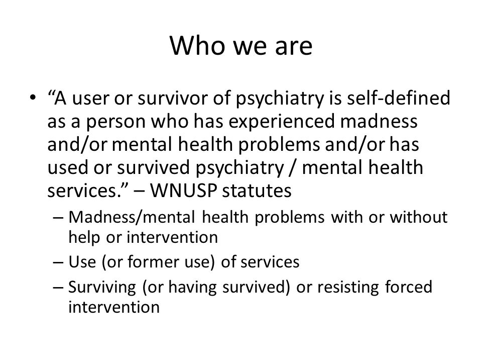Who we are A user or survivor of psychiatry is self-defined as a person who has experienced madness and/or mental health problems and/or has used or survived psychiatry / mental health services.