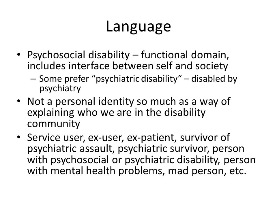 Language Psychosocial disability – functional domain, includes interface between self and society – Some prefer psychiatric disability – disabled by psychiatry Not a personal identity so much as a way of explaining who we are in the disability community Service user, ex-user, ex-patient, survivor of psychiatric assault, psychiatric survivor, person with psychosocial or psychiatric disability, person with mental health problems, mad person, etc.